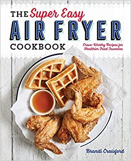 The Super Easy Air Fryer Cookbook Crave Worthy Recipes For