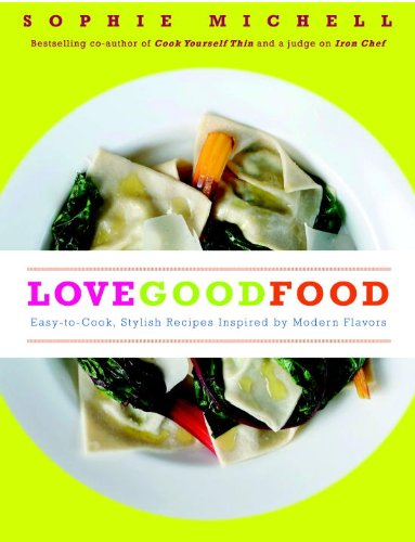 Love Good Food: Easy-to-Cook, Stylish Recipes Inspired by Modern Flavors by Sophie Michell