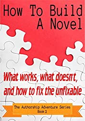 How To Build A Novel: What works, what doesn't, and how to fix the unfixable (The Authorship Adventure Series Book 2)