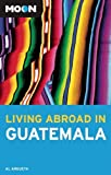 Front cover for the book Moon Living Abroad in Guatemala by Al Argueta