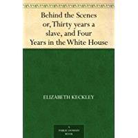 Behind the Scenes or, Thirty years a slave, and Four Years in the White House (English Edition)