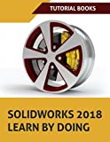 SOLIDWORKS 2018 Learn by doing: Part, Assembly, Drawings, Sheet metal, Surface Design, Mold Tools, Weldments, DimXpert, and Rendering