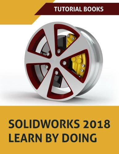 SOLIDWORKS 2018 Learn by doing: Part, Assembly, Drawings, Sheet metal, Surface Design, Mold Tools, Weldments, DimXpert, and Rendering by CreateSpace Independent Publishing Platform