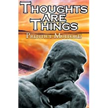 Thoughts Are Things: Prentice Mulford's Positive Thinking and Law of Attraction Masterpiece, a New Thought Self-Help Guide to Success