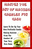 Master The Art Of Making Candles For Cash: Start Your Own Profitable Candle Making Business From Home