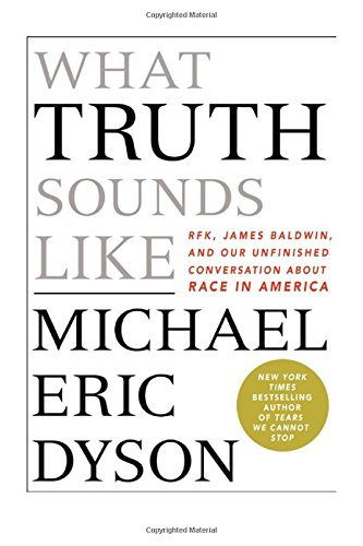 What Truth Sounds Like: Robert F. Kennedy, James Baldwin, and Our Unfinished Conversation About Race in America