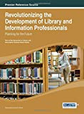 Revolutionizing the Development of Library and Information Professionals : Planning for the Future, Hines, 1466646756
