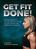 Get Fit Done!: 20 Fast Ways to Cross-Kick Your Way to the Top of the Corporate Ladder