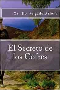 El Secreto de los Cofres (Spanish Edition): Dr Camilo Delgado Arjona