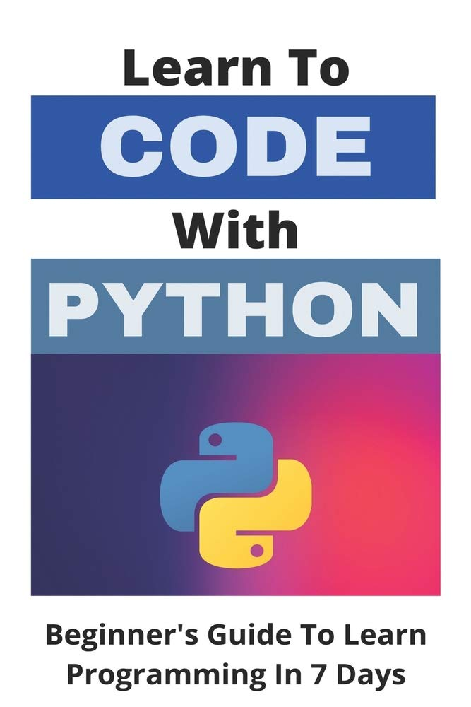 Learn To Code With Python: Beginner's Guide To Learn Programming In 7 Days: Machine Learning Python Book
