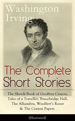 (The Complete Short Stories of Washington Irving: The Sketch Book of Geoffrey Crayon, Tales of a Traveller, Bracebridge Hall, The Alhambra, Woolfert's Roost ... Hollow, Rip Van Winkle, Old)