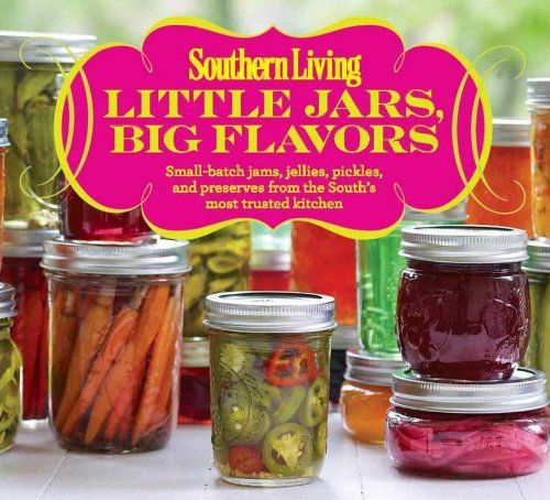 Southern Living Little Jars, Big Flavors: Small-batch jams, jellies, pickles, and preserves from the South's most trusted kitchen by The Editors of Southern Living