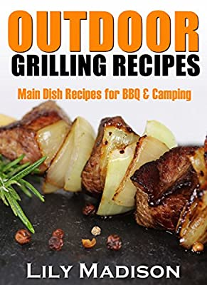OUTDOOR GRILLING RECIPES: Main Dish Recipes for BBQ & Camping