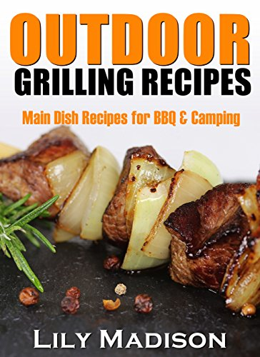 OUTDOOR GRILLING RECIPES: Main Dish Recipes for BBQ & Camping by Lily Madison