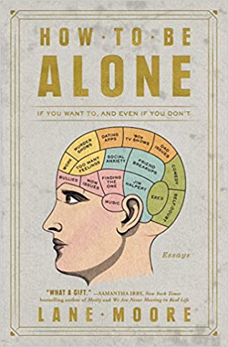 How To Be Alone If You Want To And Even If You Dont Lane Moore
