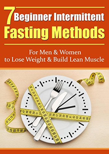 Intermittent Fasting: 7 Beginner's Intermittent Fasting Methods for Women & Men - Weight loss and Build Lean Muscle Hacks (Intermittent Fasting, Fasting Methods, Build Lean Muscle)