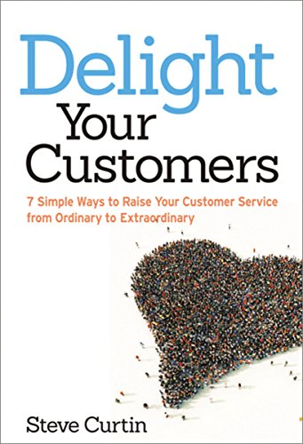 Delight Your Customers: 7 Simple Ways to Raise Your Customer Service from Ordinary to Extraordinary