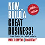 Now, Build a Great Business: 7 Ways to Maximize Your Profits in Any Market | Brian Tracy,Mark Thompson