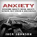 Anxiety: Overcome Anxiety, Social Anxiety, Shyness, Self Esteem & Insecurities Audiobook by Jack Johnson Narrated by Brett Balfour