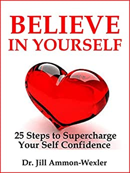 """BELIEVE IN YOURSELF: 25 Steps to Supercharge Your Self Confidence (""""Feel Better"""" Collection) by [Ammon-Wexler, Dr. Jill]"""
