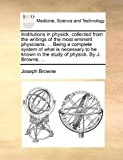 Institutions in Physick, Collected from the Writings of the Most Eminent Physicians Being a Complete System of What Is Necessary to Be Known in T, Joseph Browne, 1170612431