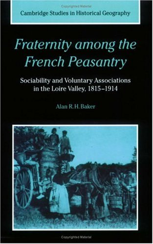Download Fraternity among the French Peasantry: Sociability and Voluntary Associations in the Loire Valley, 1815-1914 (Cambridge Studies in Historical Geography) pdf epub
