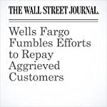 Wells Fargo Fumbles Efforts to Repay Aggrieved Customers   Gretchen Morgenson,Emily Glazer