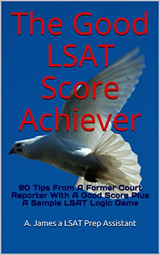 The Good LSAT Score Achiever: 90 Tips From A Former Court Reporter With A Good Score Plus A Sample LSAT Logic Game