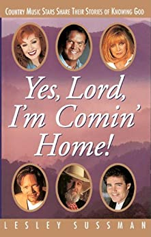 Yes, Lord, I'm Comin' Home! Country Music Stars Share Their Stories of Knowing God by [Sussman, Lesley]