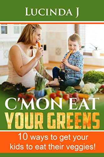 Cmon Eat Your Greens!: 10 ways to get your kids to eat their veggies!