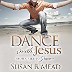 Dance with Jesus: From Grief to Grace | Susan B. Mead