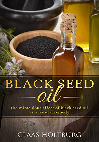 Black Seed Oil: the miraculous effect of black seed oil as a natural remedy by [Holtburg, Claas]