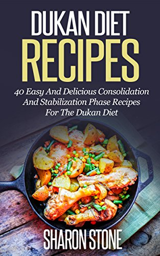 Dukan Diet: Dukan Diet Recipes - 40 Easy And Delicious Consolidation And Stabilization Phase Recipes For The Dukan Diet (Dukan Diet, Weight Loss, Lose ... Fast, Dukan, Diet Plan, D