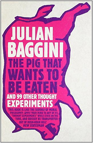 The Pig That Wants to be Eaten: And Ninety-Nine Other Thought Experiments by Julian Baggini (4-Mar-2010) Paperback