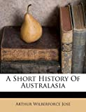 A Short History of Australasi, Arthur Wilberforce Jose, 1246486520