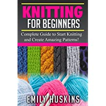 KNITTING FOR BEGINNERS: Complete Guide to Start Knitting and Create Amazing Patterns (Knitting for Beginners, Patchwork, Quilting, Stitches)