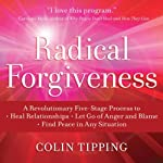 Radical Forgiveness: A Revolutionary Five-Stage Process to Heal Relationships, Let Go of Anger and Blame, Find Peace in Any Situation | Colin Tipping