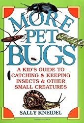 More Pet Bugs: A Kid's Guide to Catching and Keeping Insects and Other Small Creatures