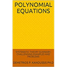 POLYNOMIAL EQUATIONS: SYSTEMATIC THEORY SUMMARY, CHALLENGING EXAMPLES AND PROBLEMS (THE MATHEMATICS SERIES)