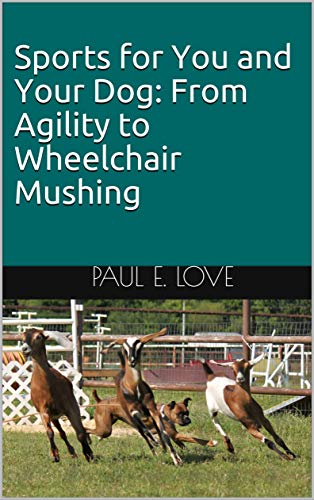 Sports for You and Your Dog: From Agility to Wheelchair Mushing por Paul E. Love