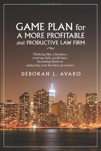 Game Plan for a More Profitable and Productive Law Firm: Thinking like a business, creating daily guidelines, becoming better at analyzing your business processes.