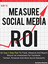 How to Measure Social Media ROI: An Easy 5-Step Plan To Track, Measure And Report Return on Investment for Facebook, Twitter, Pinterest And More Social Networks