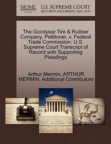 The Goodyear Tire & Rubber Company, Petitioner, v. Federal Trade Commission. U.S. Supreme Court Transcript of Record with Supporting Pleadings (Company Tire Goodyear Rubber)