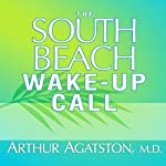 The South Beach Wake-Up Call: Why America Is Still Getting Fatter and Sicker, Plus 7 Simple Strategies for Reversing Our Toxic Lifestyle | Arthur Agatston, M.D.