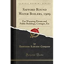 Safford Round Water Boilers, 1909: For Warming Private and Public Buildings, Cottages, Etc (Classic Reprint)