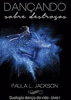 Dançando sobre destroços (Duologia Dança da vida Livro 1