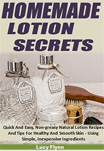 Homemade Lotion Secrets: Quick And Easy, Non-Greasy Natural Lotion Recipes And Tips