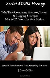 Social Media Frenzy: Why time-consuming Facebook, Twitter and Blogging strategies may NOT work for your business. (Volume 1)