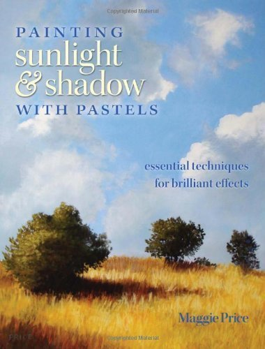 Painting Sunlight and Shadow with Pastels: Essential Techniques for Brilliant Effects by Maggie Price (April 6 2011)
