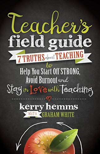 Teacher's Field Guide: 7 Truths About Teaching to Help You Start off Strong, Avoid Burnout, and Stay in Love with